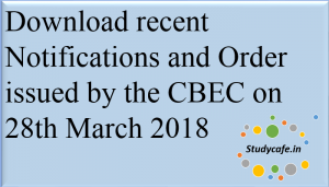 Download recent Notifications and Order issued by the CBEC on 28th March 2018
