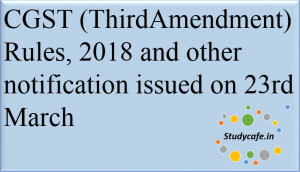 CGST (Third Amendment) Rules, 2018 and other notification issued on 23rd March