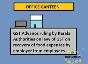 GST to be levied on recovery of food expenses by employer from employees: Advance Ruling by Kerala Authorities, GST to be levied on recovery of food expenses by employer from employees, GST, advance ruling on canteen, advance ruling gst, gst on canteen services in factory, gst on canteen services in companies, gst credit on canteen services, gst rate on canteen services, gst rate on canteen services in factory, gst on canteen food, advance ruling authority gst