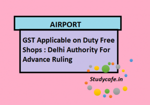 GST Applicable on Duty Free Shops : Delhi Authority For Advance Ruling