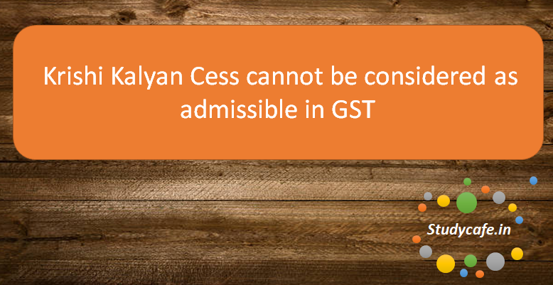 Krishi Kalyan Cess cannot be considered as admissible in GST