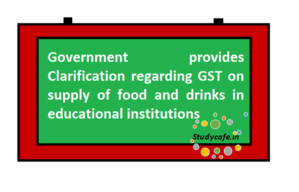 Government provides Clarification regarding GST on supply of food and drinks in educational institutions