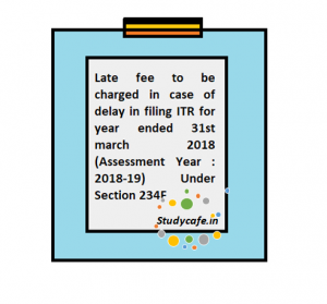 Late fee to be charged in case of delay in filing ITR for year ended 31st march 2018