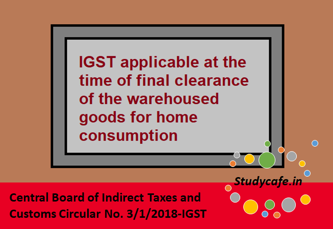IGST applicable at the time of final clearance of the warehoused goods