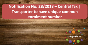 Notification No. 28/2018 – Central Tax | Transporter to have unique common enrolment number