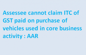 Assessee cannot claim ITC of GST paid on purchase of vehicles used in core business activity : AAR