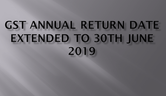 GST Annual return due date extended to 30th June 2019