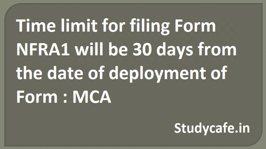 Time limit for filing Form NFRA1 will be 30 days from the date of deployment of Form : MCA
