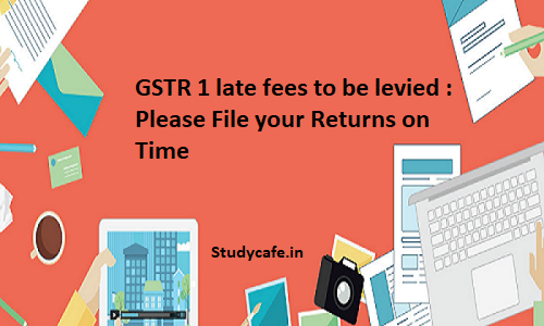 GSTR 1 late fees to be levied : Please File your Returns on Time