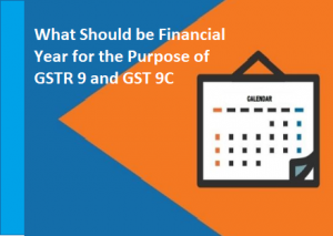 What Should be Financial Year for the Purpose of GSTR 9 and GST 9C