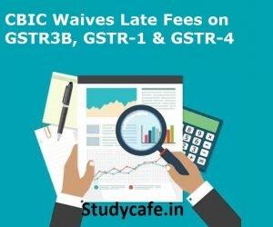 CBIC Waives Late Fees on GSTR3B, GSTR-1 & GSTR-4