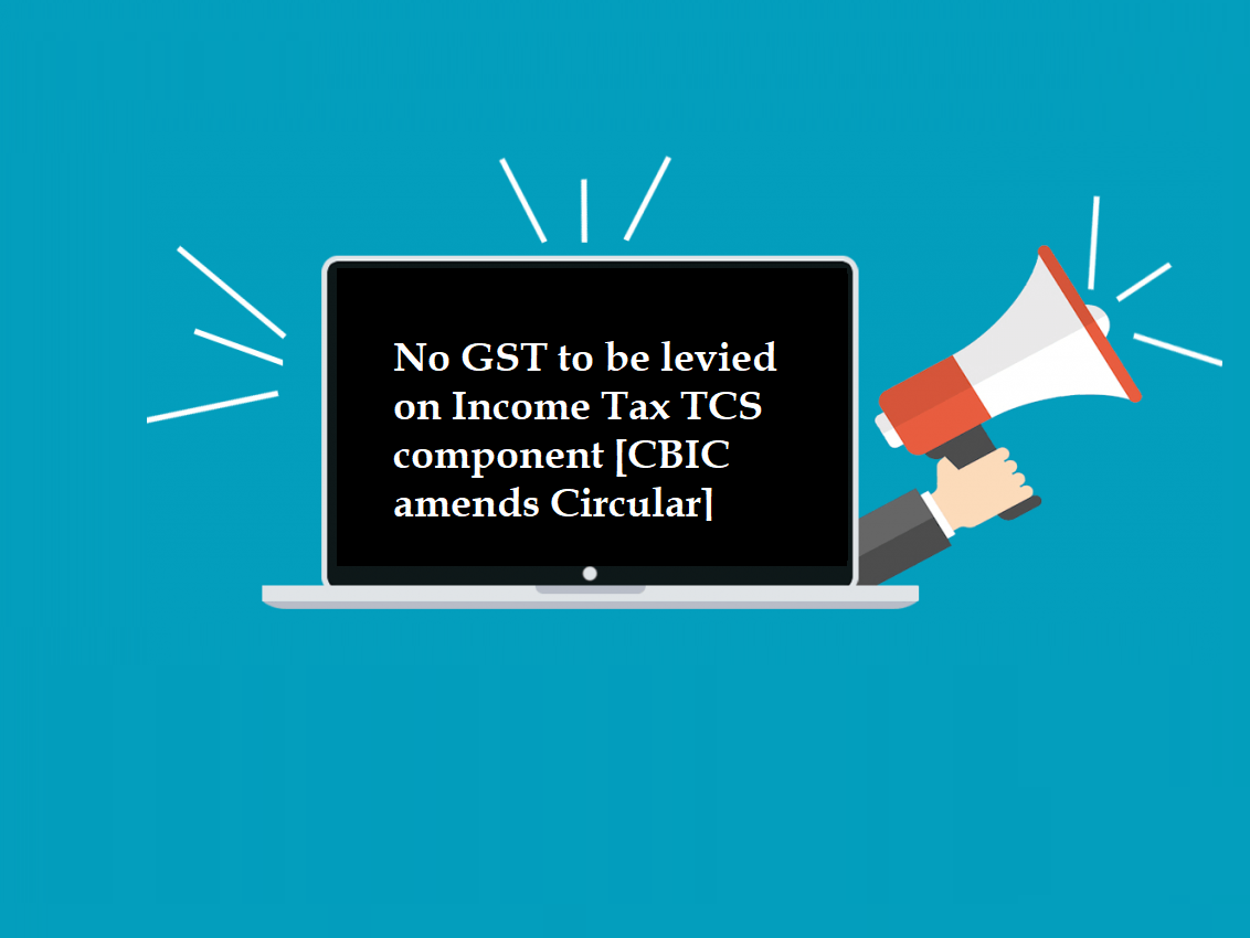 No GST to be levied on Income Tax TCS component [CBIC amends Circular]