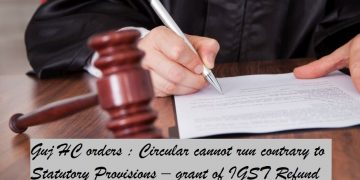 Gujarat HC orders : Circular cannot run contrary to Statutory Provisions ? grant of IGST Refund