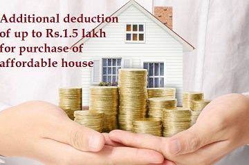 Additional deduction of up to Rs.1.5 lakh for interest paid on loans for purchase of affordable house