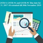GSTR -9 9A and 9C Due date for F.Y. 2017-18 extended till 30th November 2019