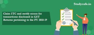 Claim ITC and rectify errors for transactions disclosed in GST Returns pertaining to the FY 2018-19