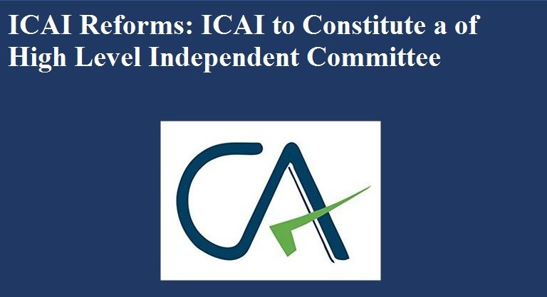ICAI Reforms: ICAI to Constitute a of High Level Independent Committee