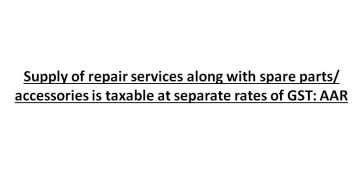 Supply of repair services along with spare parts/ accessories is taxable at separate rates of GST: AAR