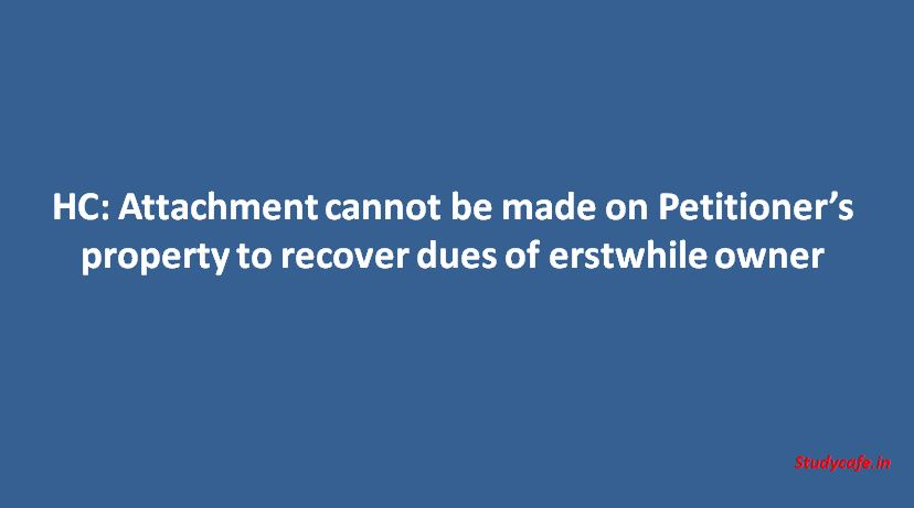 HC: Attachment cannot be made on Petitioner's property to recover dues of erstwhile owner