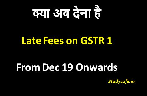 GSTR1 Late Fees : Do we need to pay late fees on GSTR1 from Dec19