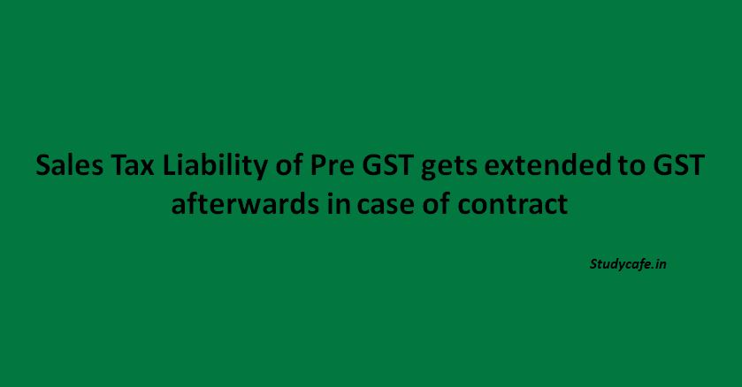 Sales Tax Liability of Pre GST gets extended to GST afterwards in case of contract