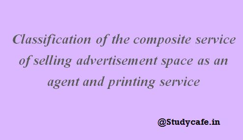 Classification of the composite service of selling advertisement space as an agent and printing service