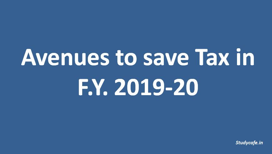 Avenues to save Tax in F.Y. 2019-20