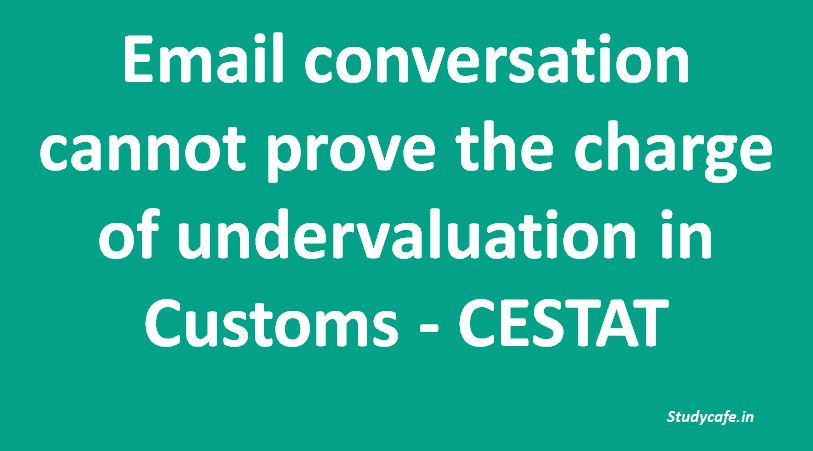 Email conversation cannot prove the charge of undervaluation in Customs - CESTAT