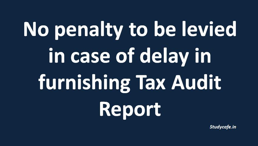 No penalty to be levied in case of delay in furnishing Tax Audit Report