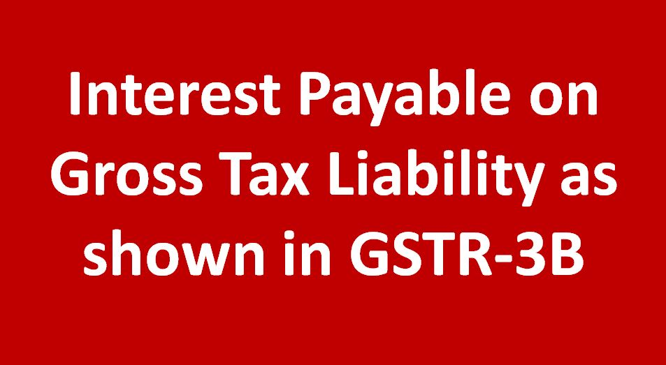 Interest Payable on Gross Tax Liability as shown in GSTR-3B