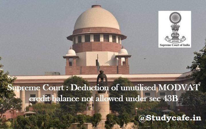 Deduction of unutilised MODVAT credit balance not allowed under sec 43B