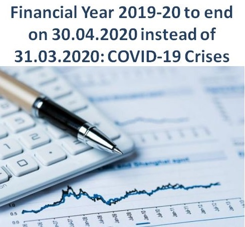 Financial Year 2019-20 to end on 30.04.2020 instead of 31.03.2020: COVID-19 Crises