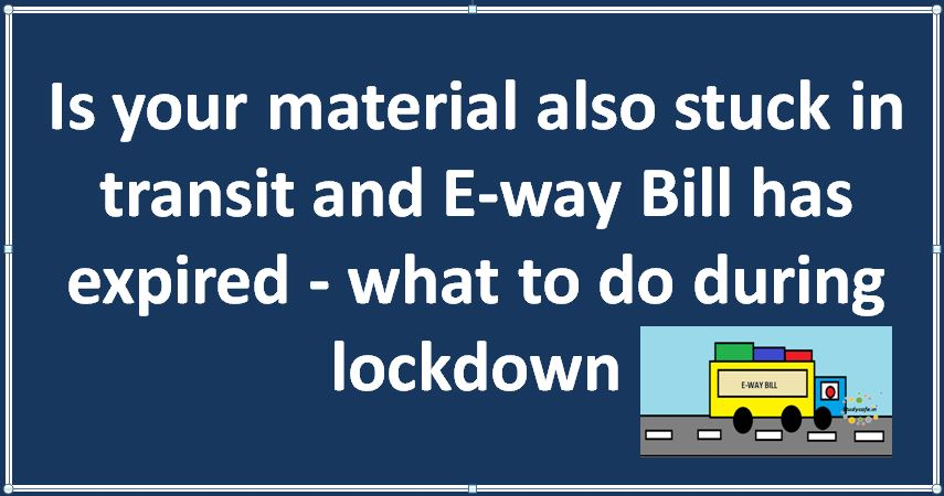 Is your material also stuck in transit and E-way Bill has expired - what to do during lockdown