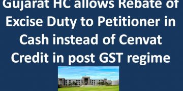 Gujarat HC allows Rebate of Excise Duty to Petitioner in Cash instead of Cenvat Credit in post GST regime