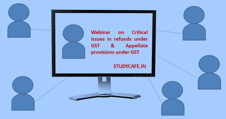 Webinar on Critical issues in refunds under GST & Appellate provisions under GST