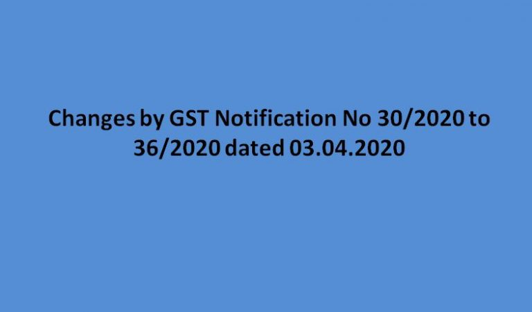 Changes by GST Notification No 30/2020 to 36/2020 dated 03.04.2020