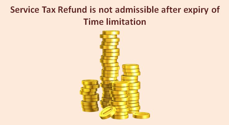 Service Tax Refund is not admissible after expiry of Time limitation