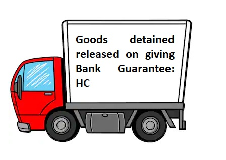 Goods detained released on giving Bank Guarantee: HC