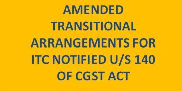 AMENDED TRANSITIONAL ARRANGEMENTS FOR ITC NOTIFIED U/S 140 OF CGST ACT