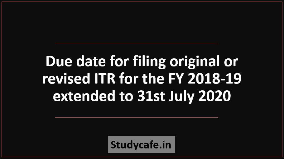 Due date for filing original or revised ITR for the FY 2018-19 extended to 31st July 2020