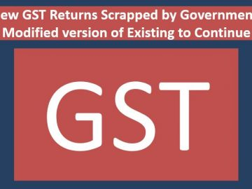 New GST Returns Scrapped by Government: Modified version of Existing to Continue