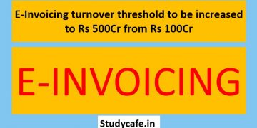 E-Invoicing turnover threshold to be increased to Rs 500Cr from Rs 100Cr