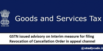 GSTN issues Advisory on Interim measure for Filing Revocation of Cancellation Order in Appeal Channel
