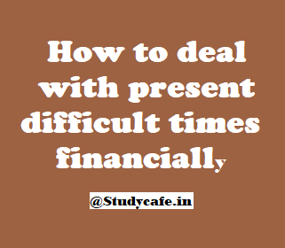 How to deal with present difficult times financially