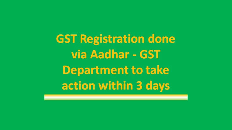 GST Registration done via Aadhar- Department to take action within 3 days