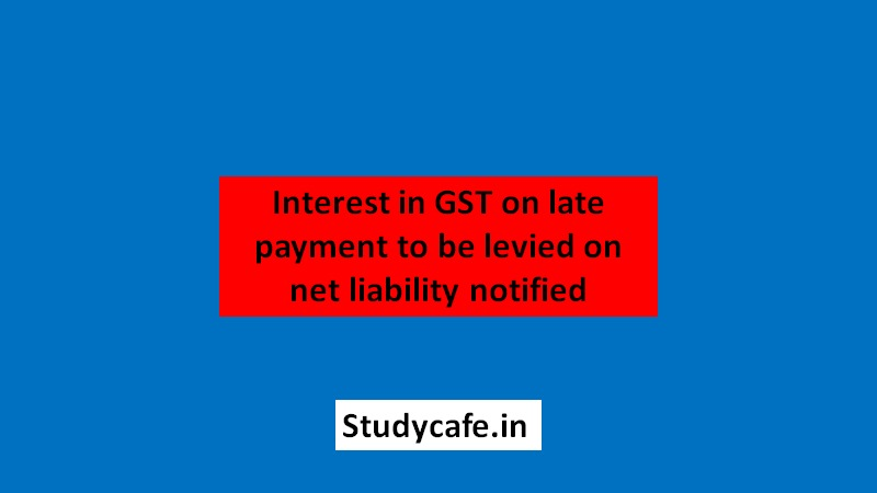Interest in GST on late payment to be levied on net liability CBIC Notifies