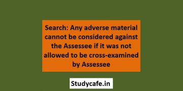 Search: Any adverse material cannot be considered against the assessee if it was not allowed to be cross-examined by assessee