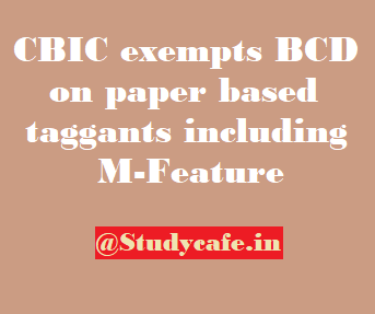 CBIC exempts BCD on paper based taggants including M-Feature