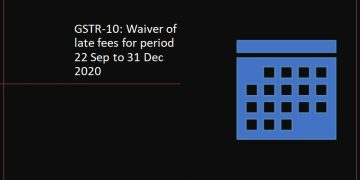 GSTR-10: Waiver of late fees for period 22 Sep to 31 Dec 2020