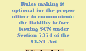 CBIC amended CGST Rules making it optional for the proper officer to communicate the liability before issuing SCN under Section 7374 of the CGST Act